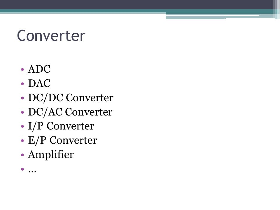 Converter ADC DAC DC/DC Converter DC/AC Converter I/P Converter E/P Converter Amplifier …