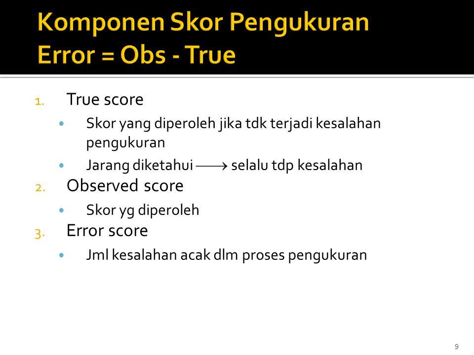 9 1. True score Skor yang diperoleh jika tdk terjadi kesalahan pengukuran Jarang diketahui  selalu tdp kesalahan 2. Observed score Skor yg diperoleh