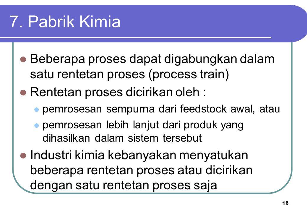 16 7. Pabrik Kimia Beberapa proses dapat digabungkan dalam satu rentetan proses (process train) Rentetan proses dicirikan oleh : pemrosesan sempurna d