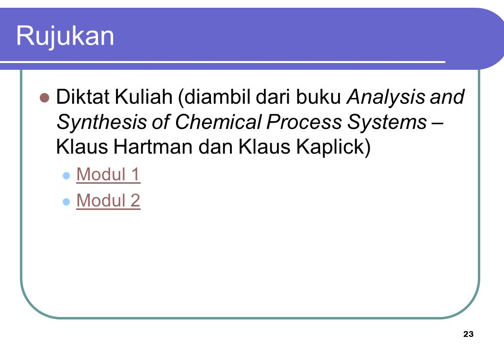 23 Rujukan Diktat Kuliah (diambil dari buku Analysis and Synthesis of Chemical Process Systems – Klaus Hartman dan Klaus Kaplick) Modul 1 Modul 2