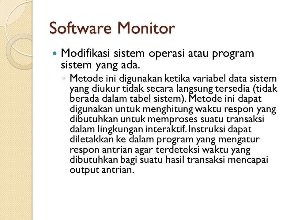 Software Monitor Modifikasi sistem operasi atau program sistem yang ada. ◦ Metode ini digunakan ketika variabel data sistem yang diukur tidak secara l