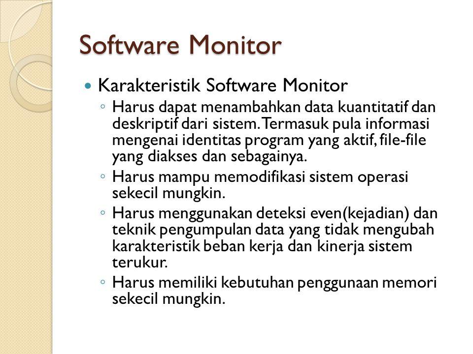 Software Monitor Karakteristik Software Monitor ◦ Harus dapat menambahkan data kuantitatif dan deskriptif dari sistem. Termasuk pula informasi mengena