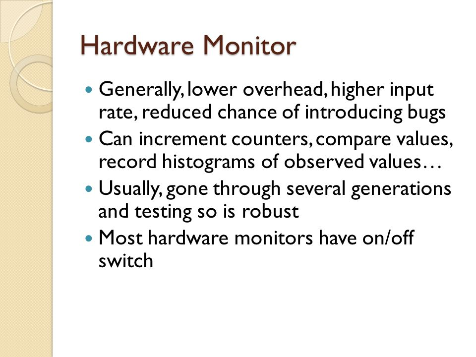 Hardware Monitor Generally, lower overhead, higher input rate, reduced chance of introducing bugs Can increment counters, compare values, record histo