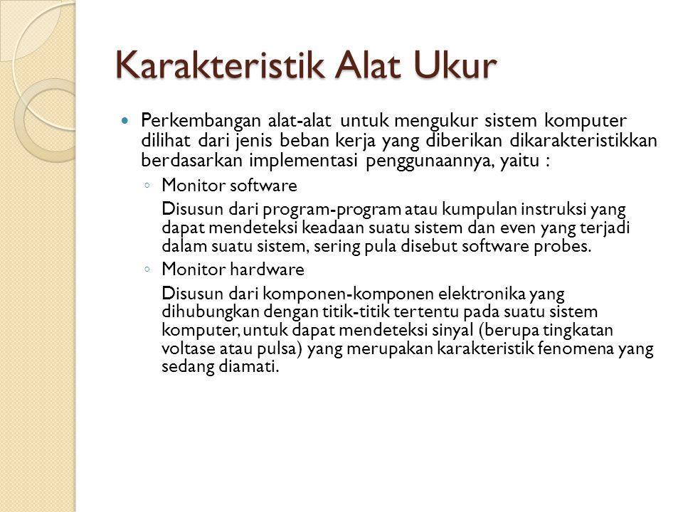 Karakteristik Alat Ukur Perkembangan alat-alat untuk mengukur sistem komputer dilihat dari jenis beban kerja yang diberikan dikarakteristikkan berdasa