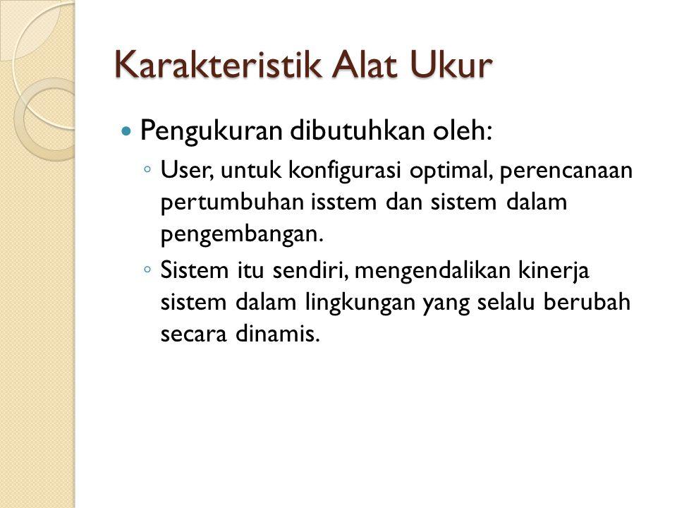 Karakteristik Alat Ukur Pengukuran dibutuhkan oleh: ◦ User, untuk konfigurasi optimal, perencanaan pertumbuhan isstem dan sistem dalam pengembangan. ◦