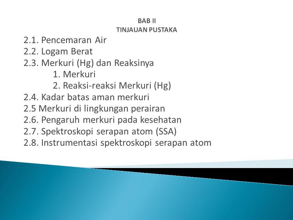 2.1. Pencemaran Air 2.2. Logam Berat 2.3. Merkuri (Hg) dan Reaksinya 1. Merkuri 2. Reaksi-reaksi Merkuri (Hg) 2.4. Kadar batas aman merkuri 2.5 Merkur