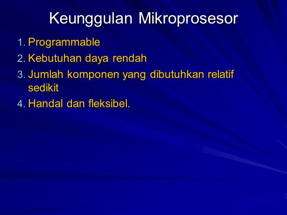 Keunggulan Mikroprosesor 1. Programmable 2. Kebutuhan daya rendah 3.