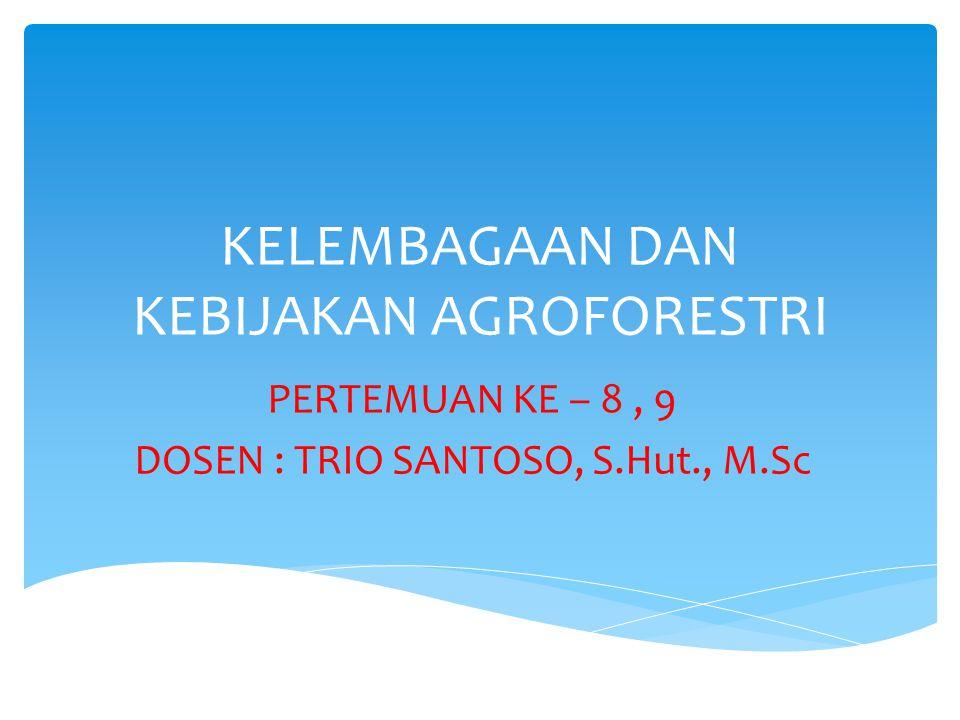 KELEMBAGAAN DAN KEBIJAKAN AGROFORESTRI PERTEMUAN KE – 8, 9 DOSEN : TRIO SANTOSO, S.Hut., M.Sc