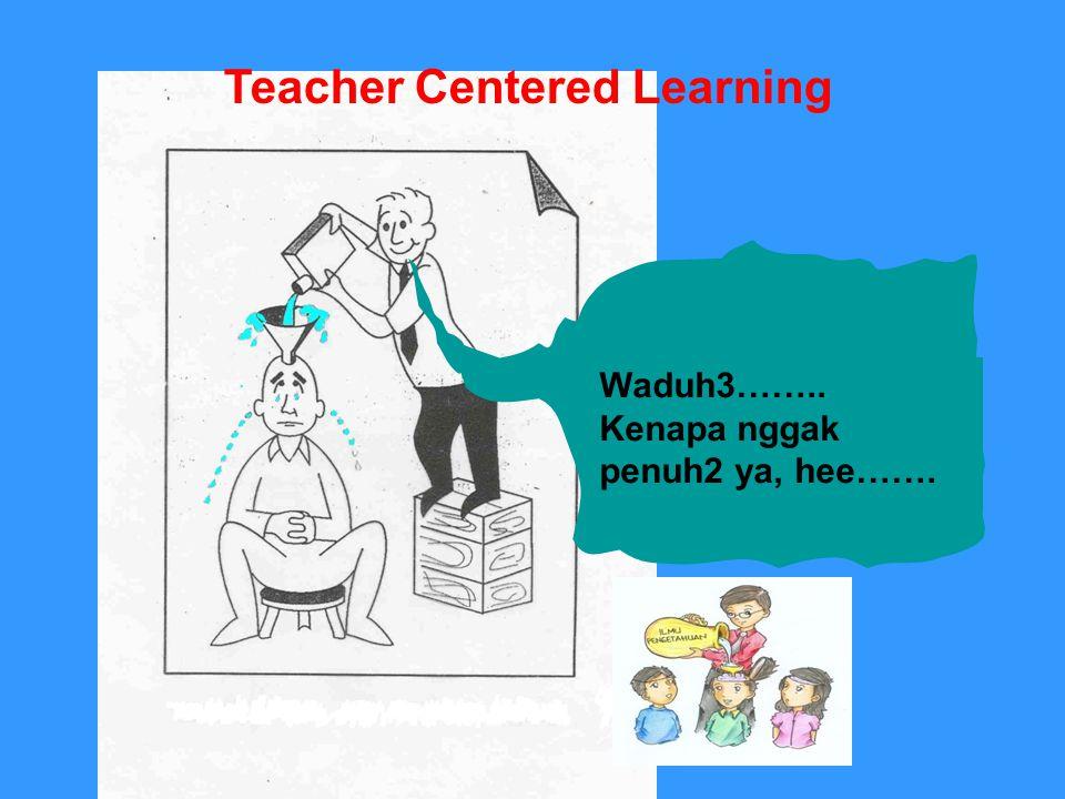 Waduh3…….. Kenapa nggak penuh2 ya, hee……. Teacher Centered Learning