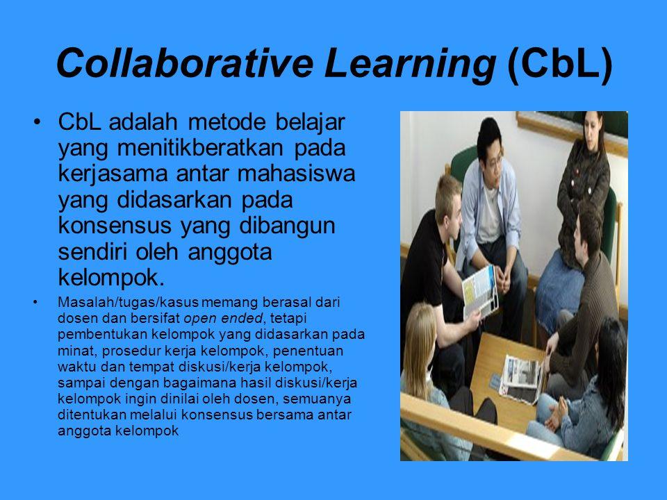 Collaborative Learning (CbL) CbL adalah metode belajar yang menitikberatkan pada kerjasama antar mahasiswa yang didasarkan pada konsensus yang dibangu
