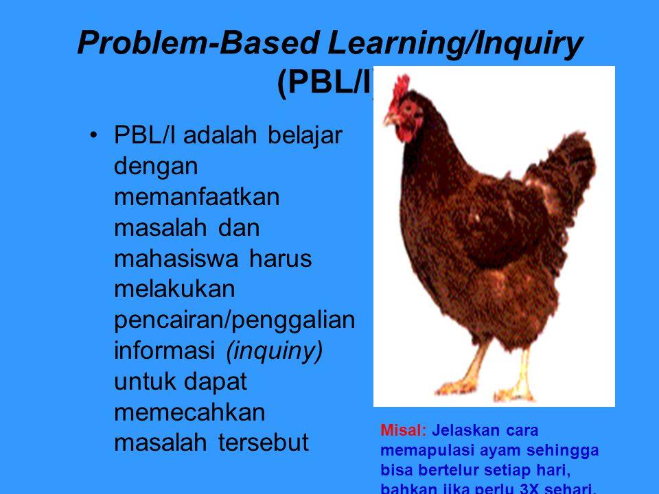 Problem-Based Learning/Inquiry (PBL/I) PBL/I adalah belajar dengan memanfaatkan masalah dan mahasiswa harus melakukan pencairan/penggalian informasi (