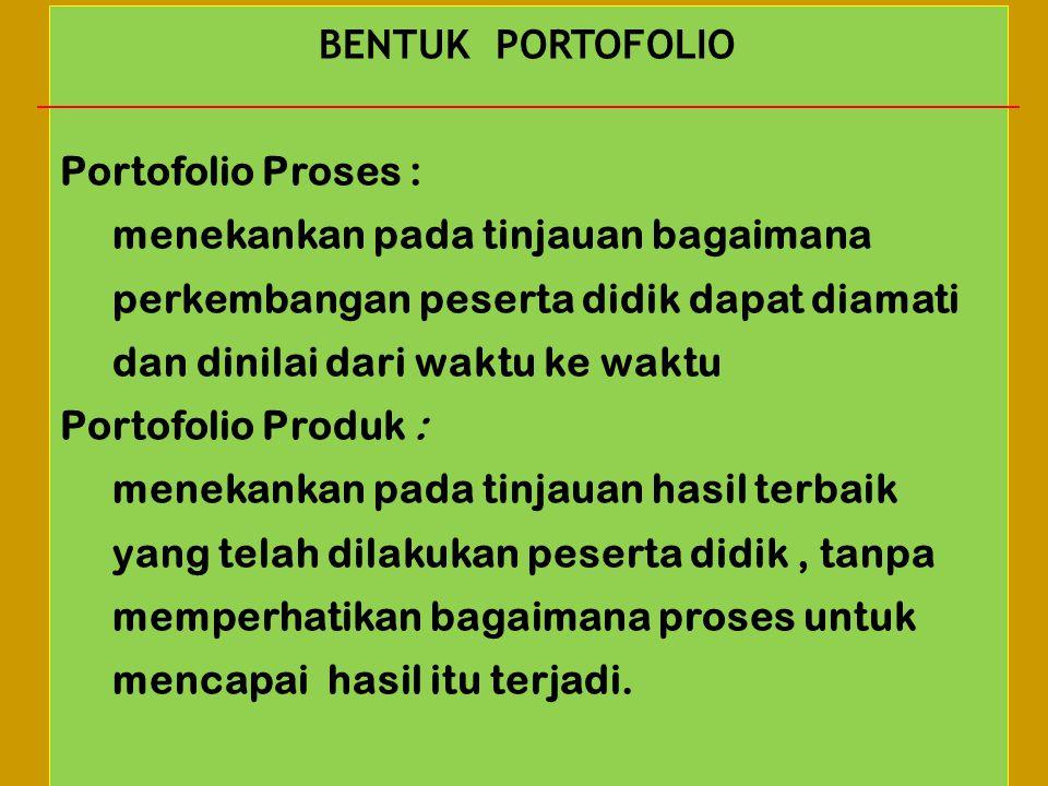 BENTUK PORTOFOLIO Portofolio Proses : menekankan pada tinjauan bagaimana perkembangan peserta didik dapat diamati dan dinilai dari waktu ke waktu Port