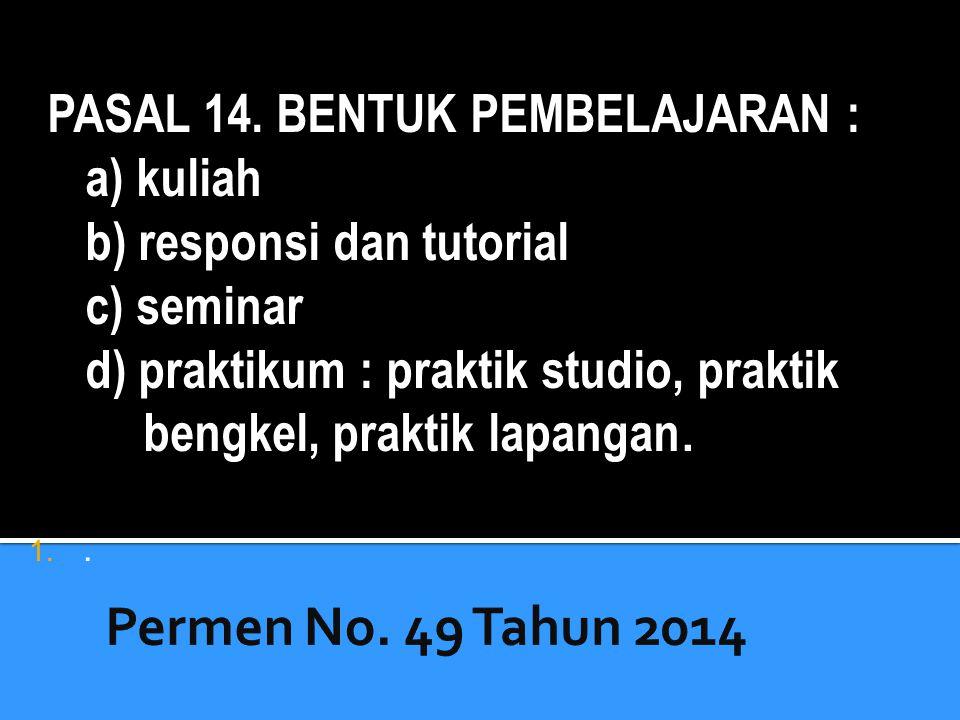 . PASAL 14. BENTUK PEMBELAJARAN : a) kuliah b) responsi dan tutorial c) seminar d) praktikum : praktik studio, praktik bengkel, praktik lapangan.