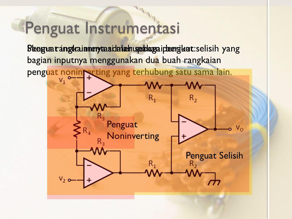 Penguat Instrumentasi Penguat instrumentasi merupakan penguat selisih yang bagian inputnya menggunakan dua buah rangkaian penguat noninverting yang terhubung satu sama lain.