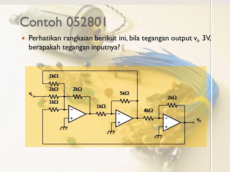 Contoh 052801 Perhatikan rangkaian berikut ini, bila tegangan output v o 3V, berapakah tegangan inputnya?
