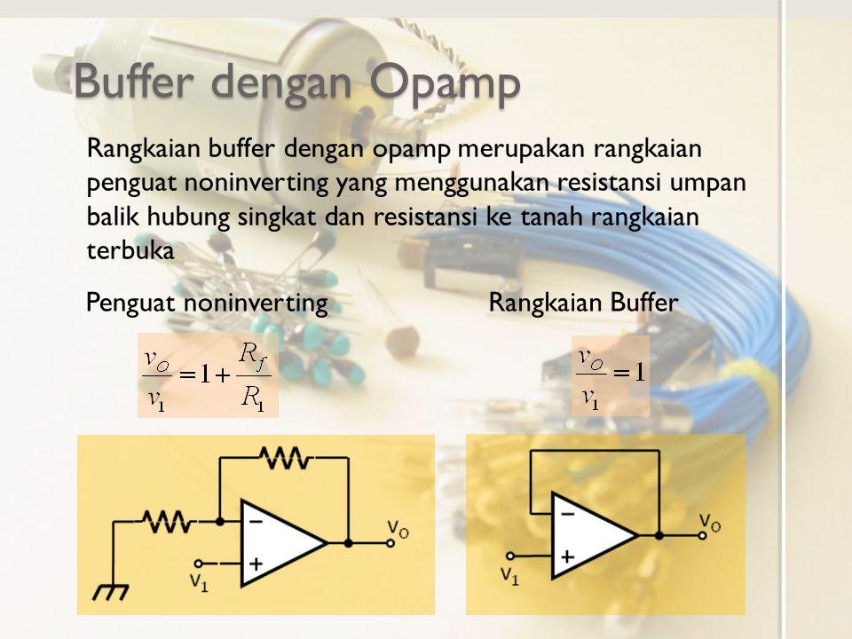 Buffer dengan Opamp Penguat noninverting Rangkaian buffer dengan opamp merupakan rangkaian penguat noninverting yang menggunakan resistansi umpan balik hubung singkat dan resistansi ke tanah rangkaian terbuka Rangkaian Buffer