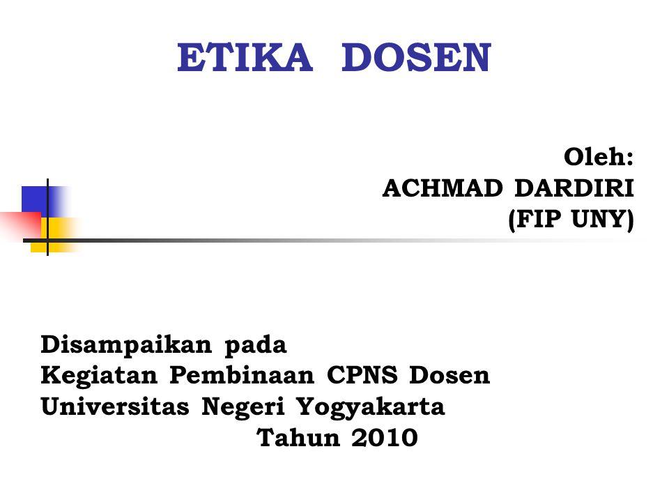 ETIKA DOSEN Oleh: ACHMAD DARDIRI (FIP UNY) Disampaikan pada Kegiatan Pembinaan CPNS Dosen Universitas Negeri Yogyakarta Tahun 2010