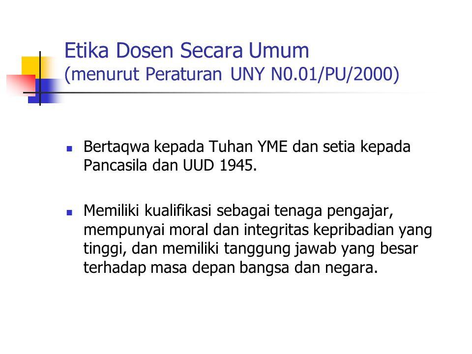 Etika Dosen Secara Umum (menurut Peraturan UNY N0.01/PU/2000) Bertaqwa kepada Tuhan YME dan setia kepada Pancasila dan UUD 1945.