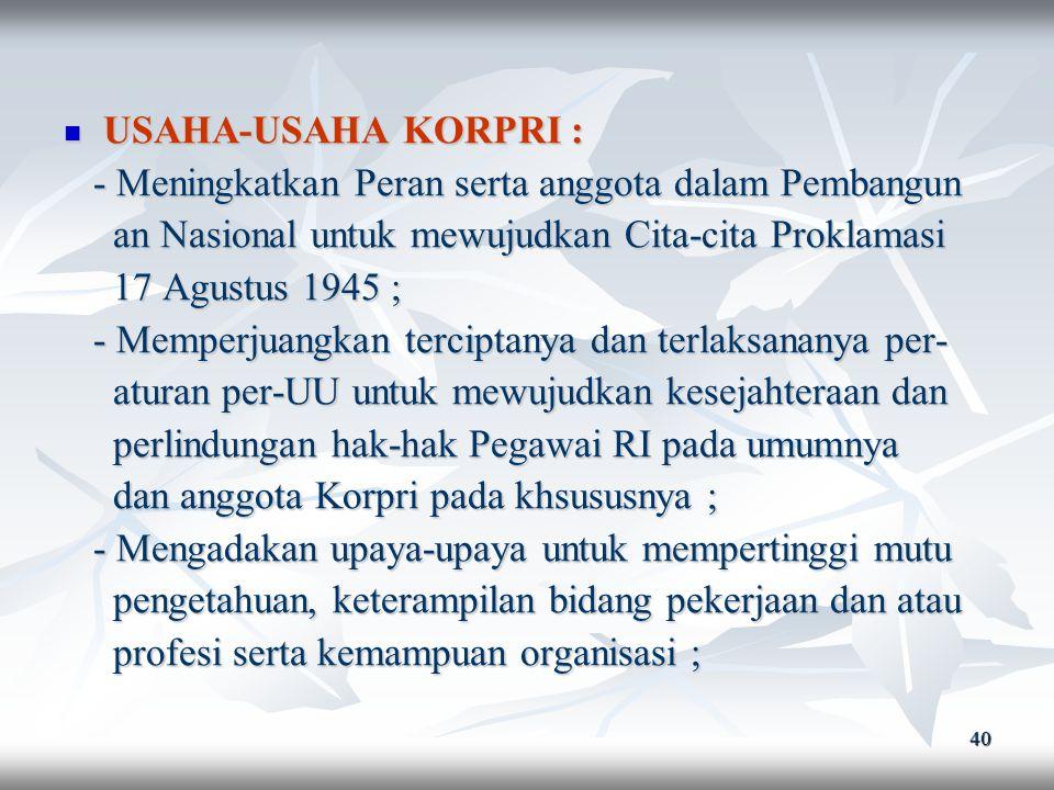 39 TUJUAN KORPRI : TUJUAN KORPRI : - Mewujudkan pelaksanaan peraturan Per-UU - Mewujudkan pelaksanaan peraturan Per-UU Pegawai RI serta menjamin perli