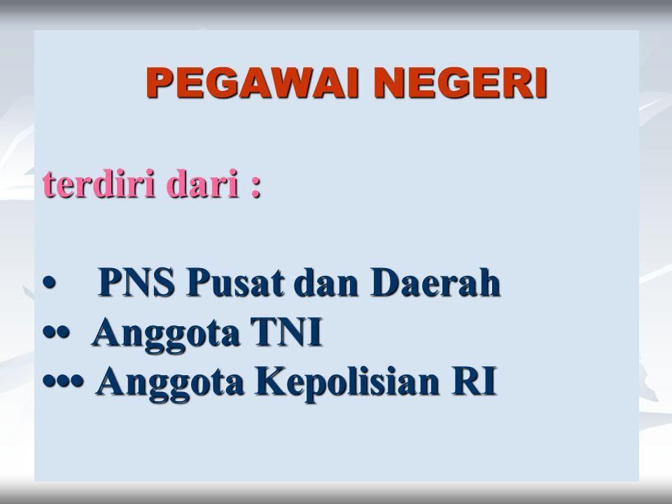 6 PEGAWAI NEGERI terdiri dari : PNS Pusat dan Daerah Anggota TNI Anggota Kepolisian RI PEGAWAI NEGERI terdiri dari : PNS Pusat dan Daerah Anggota TNI Anggota Kepolisian RI