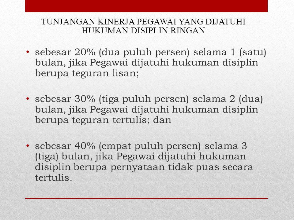TUNJANGAN KINERJA PEGAWAI YANG DIJATUHI HUKUMAN DISIPLIN RINGAN sebesar 20% (dua puluh persen) selama 1 (satu) bulan, jika Pegawai dijatuhi hukuman disiplin berupa teguran lisan; sebesar 30% (tiga puluh persen) selama 2 (dua) bulan, jika Pegawai dijatuhi hukuman disiplin berupa teguran tertulis; dan sebesar 40% (empat puluh persen) selama 3 (tiga) bulan, jika Pegawai dijatuhi hukuman disiplin berupa pernyataan tidak puas secara tertulis.