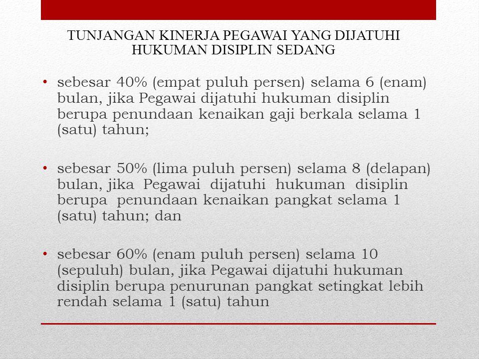 TUNJANGAN KINERJA PEGAWAI YANG DIJATUHI HUKUMAN DISIPLIN SEDANG sebesar 40% (empat puluh persen) selama 6 (enam) bulan, jika Pegawai dijatuhi hukuman disiplin berupa penundaan kenaikan gaji berkala selama 1 (satu) tahun; sebesar 50% (lima puluh persen) selama 8 (delapan) bulan, jika Pegawai dijatuhi hukuman disiplin berupa penundaan kenaikan pangkat selama 1 (satu) tahun; dan sebesar 60% (enam puluh persen) selama 10 (sepuluh) bulan, jika Pegawai dijatuhi hukuman disiplin berupa penurunan pangkat setingkat lebih rendah selama 1 (satu) tahun