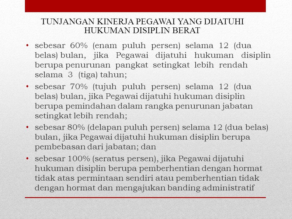 TUNJANGAN KINERJA PEGAWAI YANG DIJATUHI HUKUMAN DISIPLIN BERAT sebesar 60% (enam puluh persen) selama 12 (dua belas) bulan, jika Pegawai dijatuhi huku
