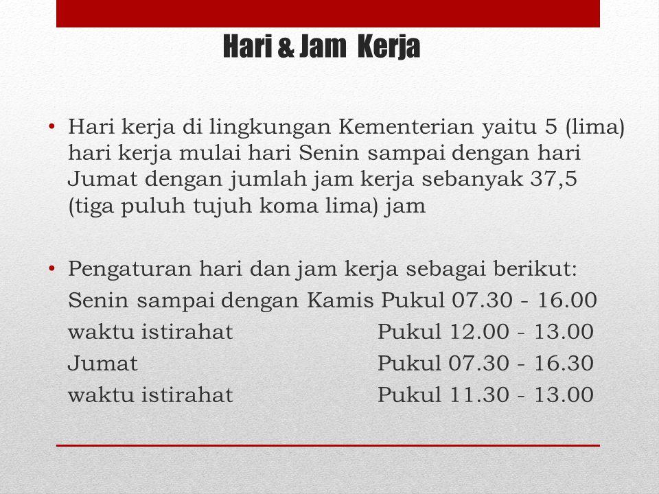 Hari & Jam Kerja Hari kerja di lingkungan Kementerian yaitu 5 (lima) hari kerja mulai hari Senin sampai dengan hari Jumat dengan jumlah jam kerja seba