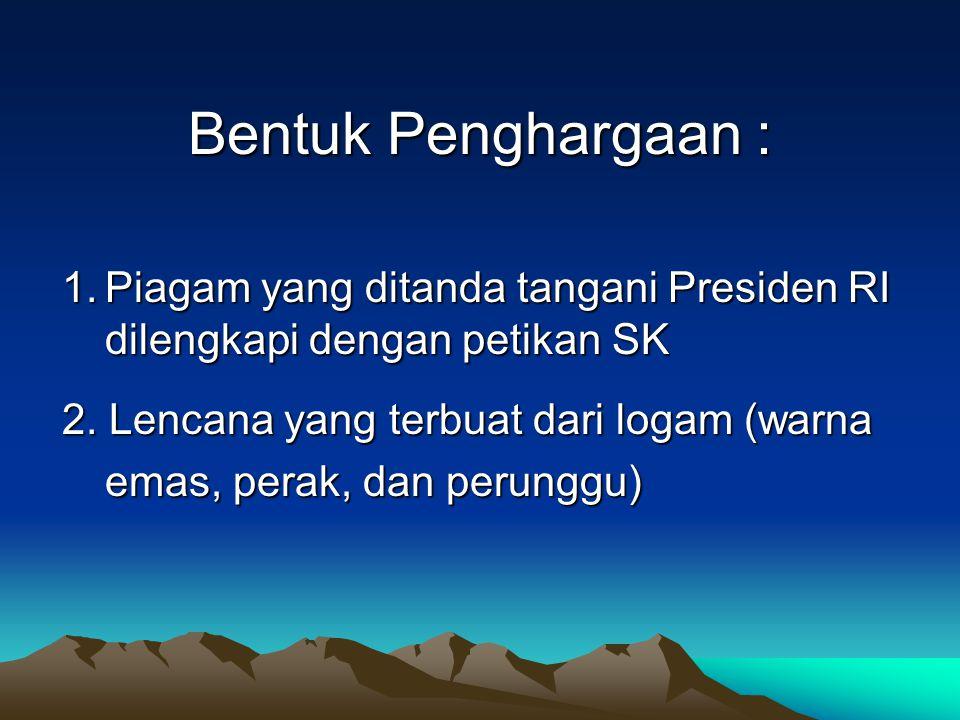 Bentuk Penghargaan : 1.Piagam yang ditanda tangani Presiden RI dilengkapi dengan petikan SK 2.