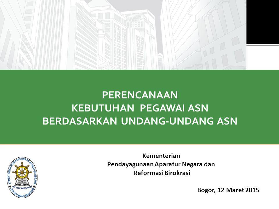PERENCANAAN KEBUTUHAN PEGAWAI ASN BERDASARKAN UNDANG-UNDANG ASN Kementerian Pendayagunaan Aparatur Negara dan Reformasi Birokrasi Bogor, 12 Maret 2015