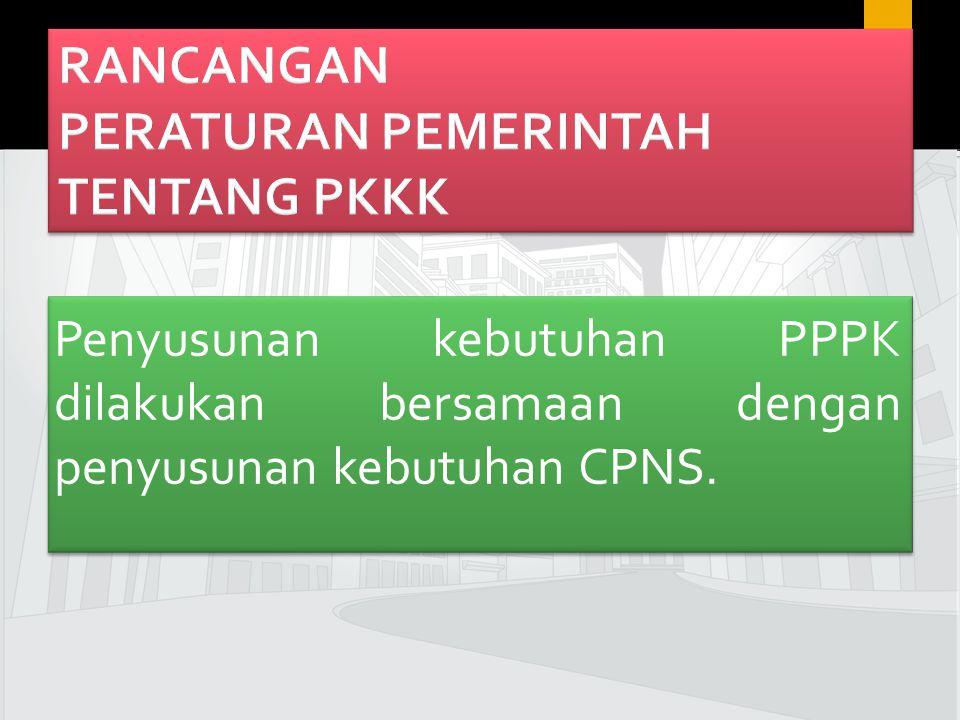 17 Penyusunan kebutuhan PPPK dilakukan bersamaan dengan penyusunan kebutuhan CPNS.