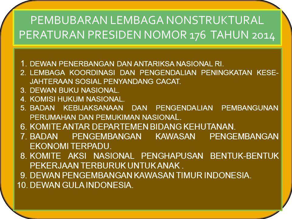 PEMBUBARAN LEMBAGA NONSTRUKTURAL PERATURAN PRESIDEN NOMOR 176 TAHUN 2014 1.