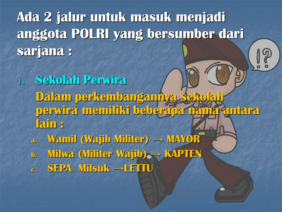 Ada 2 jalur untuk masuk menjadi anggota POLRI yang bersumber dari sarjana : 1. Sekolah Perwira Dalam perkembangannya sekolah perwira memiliki beberapa