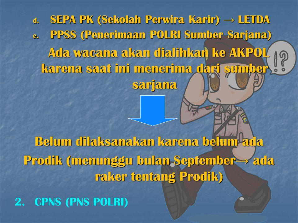 d. SEPA PK (Sekolah Perwira Karir) → LETDA e. PPSS (Penerimaan POLRI Sumber Sarjana) Ada wacana akan dialihkan ke AKPOL karena saat ini menerima dari