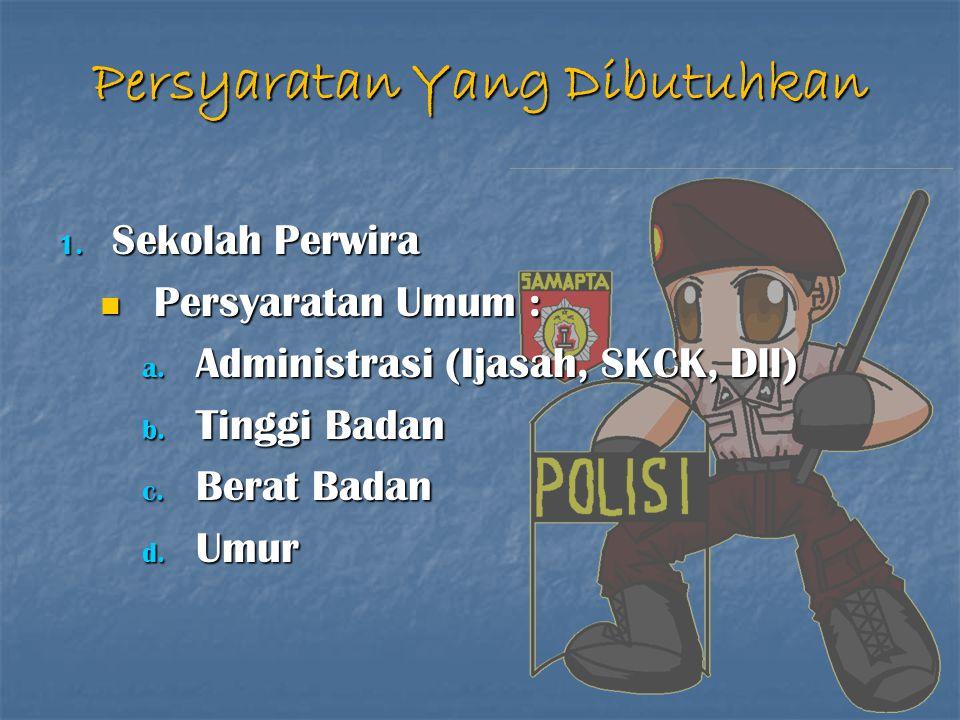 Persyaratan Yang Dibutuhkan 1. Sekolah Perwira Persyaratan Umum : Persyaratan Umum : a. Administrasi (Ijasah, SKCK, Dll) b. Tinggi Badan c. Berat Bada