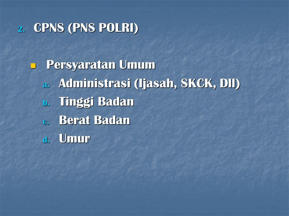 2. CPNS (PNS POLRI) Persyaratan Umum Persyaratan Umum a. Administrasi (Ijasah, SKCK, Dll) b. Tinggi Badan c. Berat Badan d. Umur