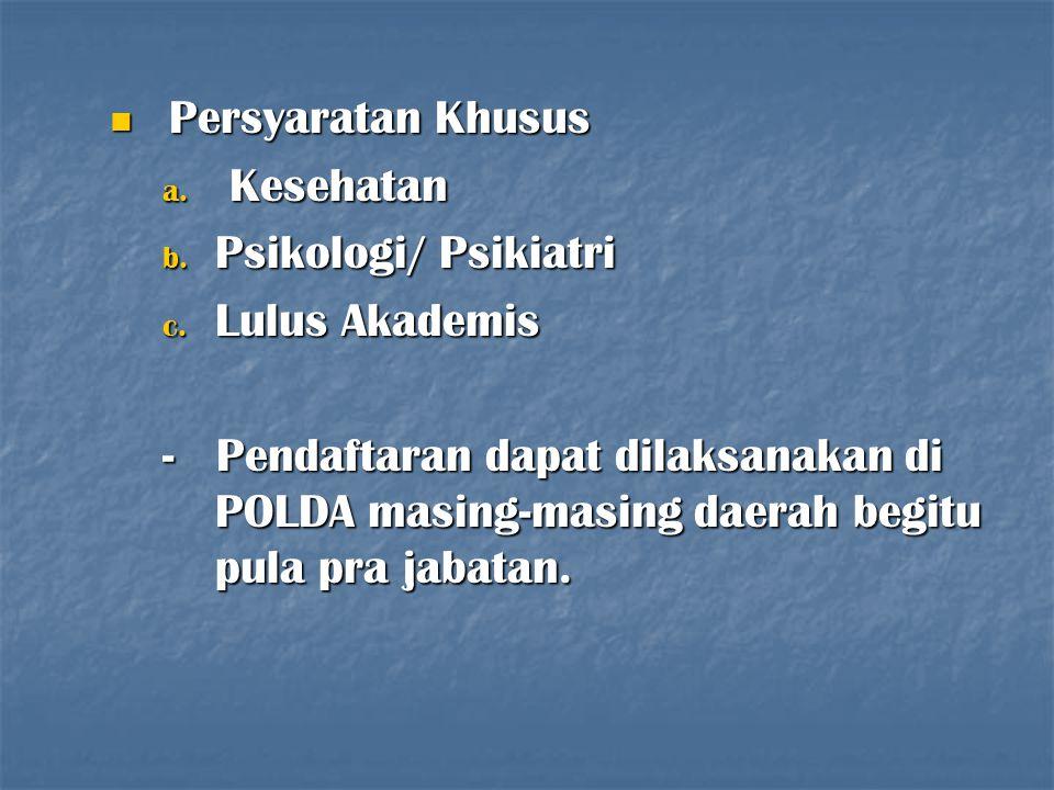 Persyaratan Khusus Persyaratan Khusus a. Kesehatan b. Psikologi/ Psikiatri c. Lulus Akademis - Pendaftaran dapat dilaksanakan di POLDA masing-masing d