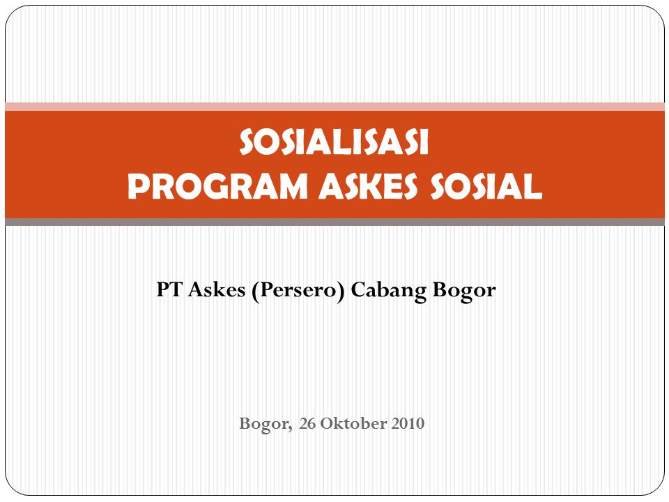 PT Askes (Persero) Cabang Bogor SOSIALISASI PROGRAM ASKES SOSIAL Bogor, 26 Oktober 2010