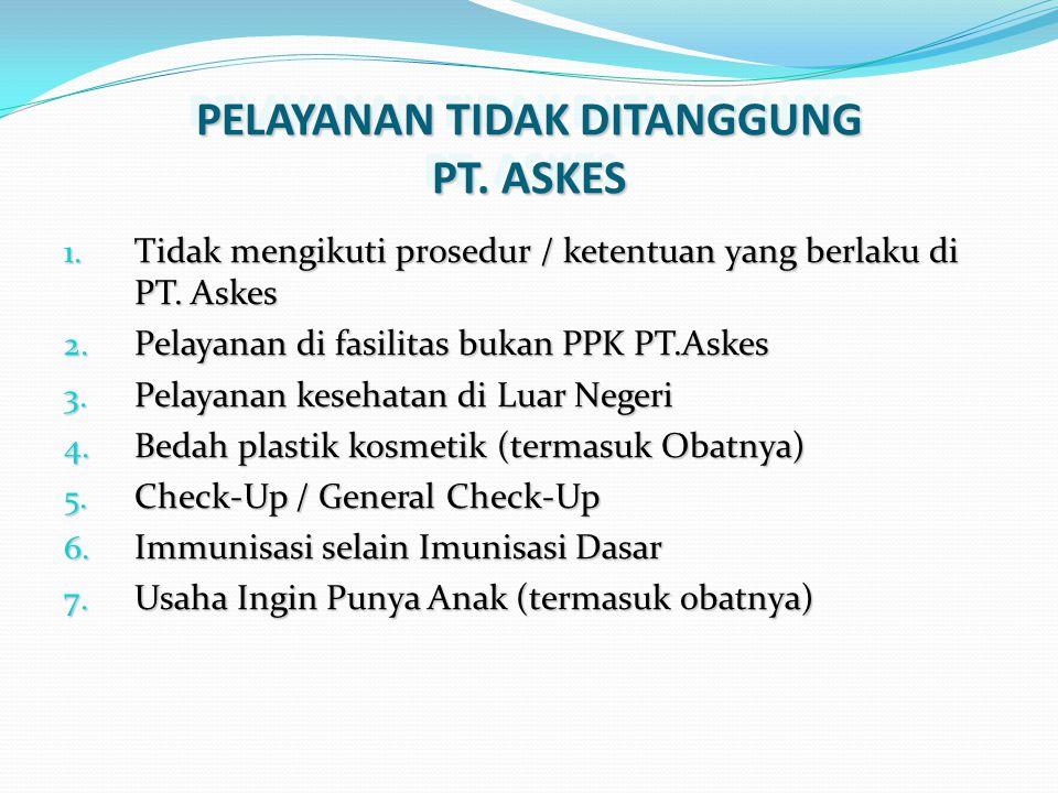 PELAYANAN TIDAK DITANGGUNG PT. ASKES 1. Tidak mengikuti prosedur / ketentuan yang berlaku di PT. Askes 2. Pelayanan di fasilitas bukan PPK PT.Askes 3.