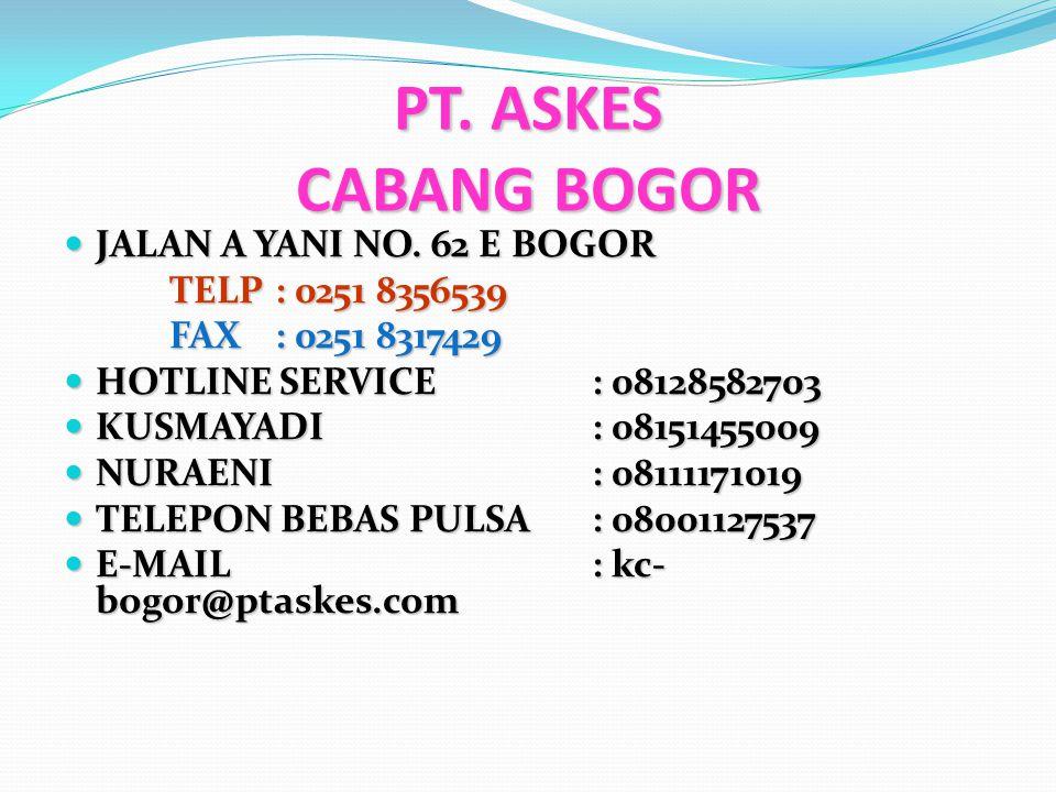 PT. ASKES CABANG BOGOR JALAN A YANI NO. 62 E BOGOR JALAN A YANI NO. 62 E BOGOR TELP: 0251 8356539 FAX: 0251 8317429 HOTLINE SERVICE: 08128582703 HOTLI