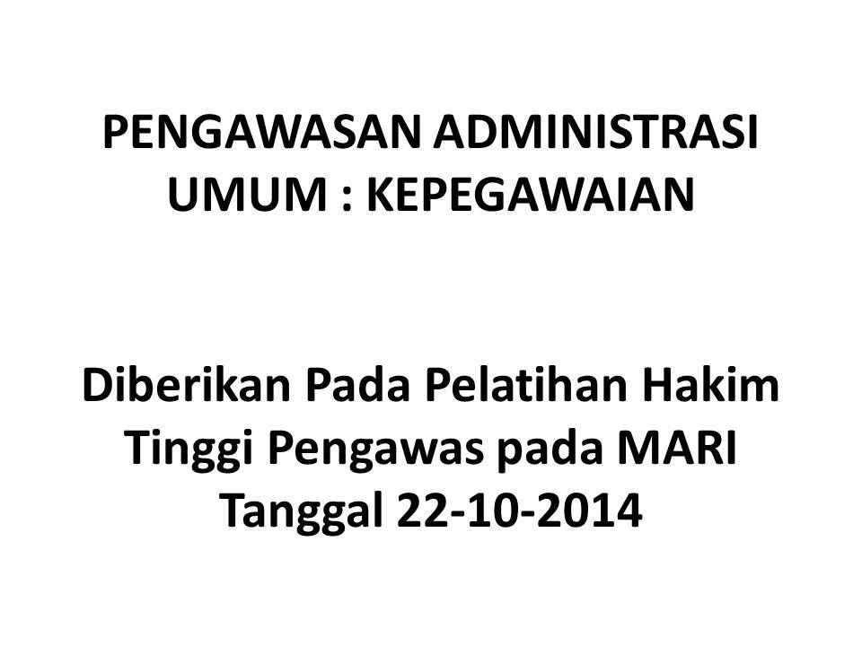 PENGAWASAN ADMINISTRASI UMUM : KEPEGAWAIAN Diberikan Pada Pelatihan Hakim Tinggi Pengawas pada MARI Tanggal 22-10-2014