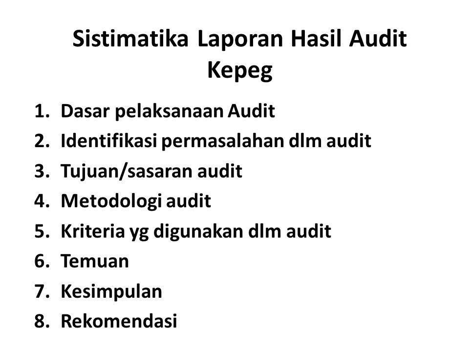 Sistimatika Laporan Hasil Audit Kepeg 1.Dasar pelaksanaan Audit 2.Identifikasi permasalahan dlm audit 3.Tujuan/sasaran audit 4.Metodologi audit 5.Kriteria yg digunakan dlm audit 6.Temuan 7.Kesimpulan 8.Rekomendasi