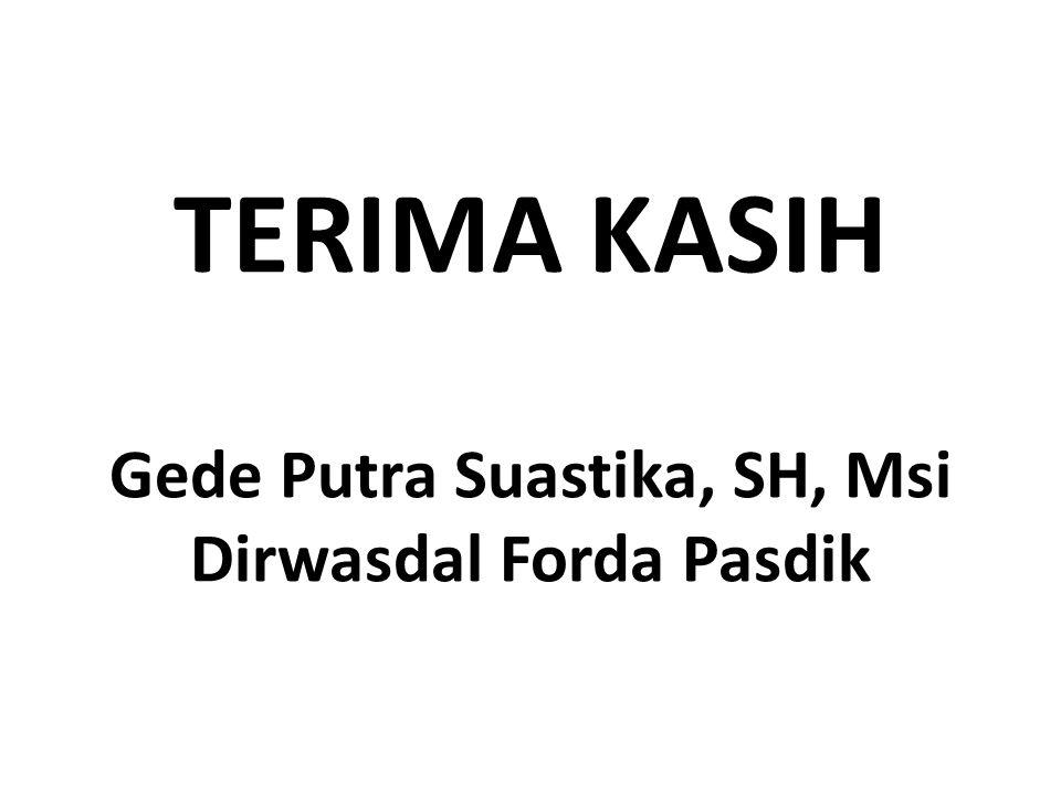 TERIMA KASIH Gede Putra Suastika, SH, Msi Dirwasdal Forda Pasdik