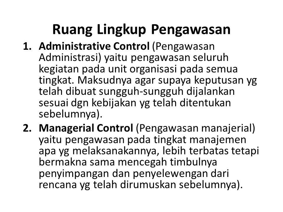 Ruang Lingkup Pengawasan 1.Administrative Control (Pengawasan Administrasi) yaitu pengawasan seluruh kegiatan pada unit organisasi pada semua tingkat.