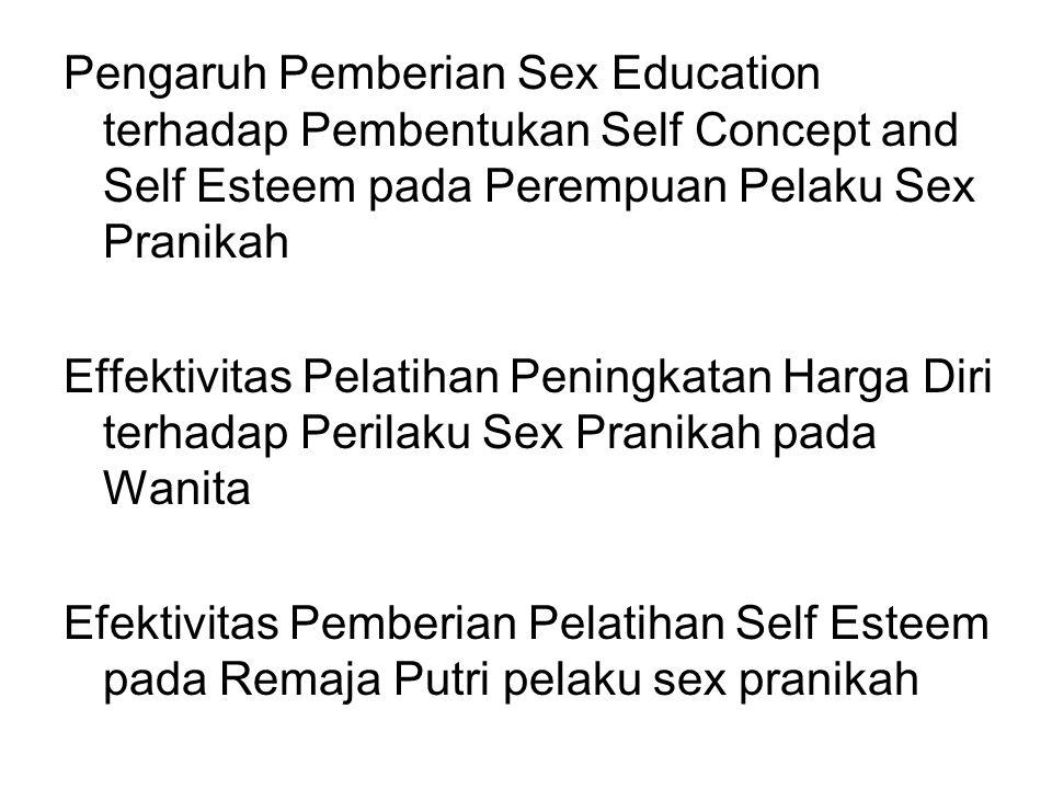Pengaruh Pemberian Sex Education terhadap Pembentukan Self Concept and Self Esteem pada Perempuan Pelaku Sex Pranikah Effektivitas Pelatihan Peningkatan Harga Diri terhadap Perilaku Sex Pranikah pada Wanita Efektivitas Pemberian Pelatihan Self Esteem pada Remaja Putri pelaku sex pranikah