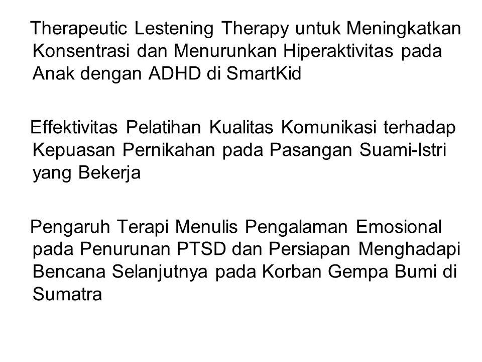 Therapeutic Lestening Therapy untuk Meningkatkan Konsentrasi dan Menurunkan Hiperaktivitas pada Anak dengan ADHD di SmartKid Effektivitas Pelatihan Kualitas Komunikasi terhadap Kepuasan Pernikahan pada Pasangan Suami-Istri yang Bekerja Pengaruh Terapi Menulis Pengalaman Emosional pada Penurunan PTSD dan Persiapan Menghadapi Bencana Selanjutnya pada Korban Gempa Bumi di Sumatra