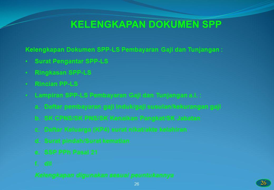 2626 26 KELENGKAPAN DOKUMEN SPP Kelengkapan Dokumen SPP-LS Pembayaran Gaji dan Tunjangan : Surat Pengantar SPP-LS Ringkasan SPP-LS Rincian PP-LS Lampi