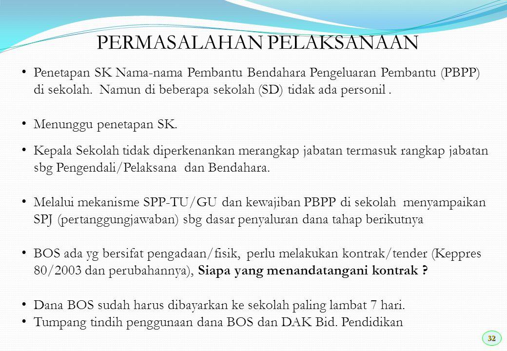 32 PERMASALAHAN PELAKSANAAN Penetapan SK Nama-nama Pembantu Bendahara Pengeluaran Pembantu (PBPP) di sekolah. Namun di beberapa sekolah (SD) tidak ada
