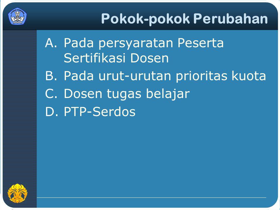 Pokok-pokok Perubahan A.Pada persyaratan Peserta Sertifikasi Dosen B.Pada urut-urutan prioritas kuota C.Dosen tugas belajar D.PTP-Serdos