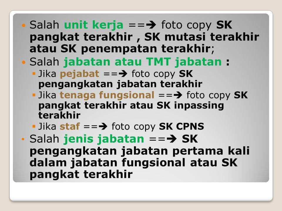 Salah unit kerja ==  foto copy SK pangkat terakhir, SK mutasi terakhir atau SK penempatan terakhir; Salah jabatan atau TMT jabatan :  Jika pejabat =